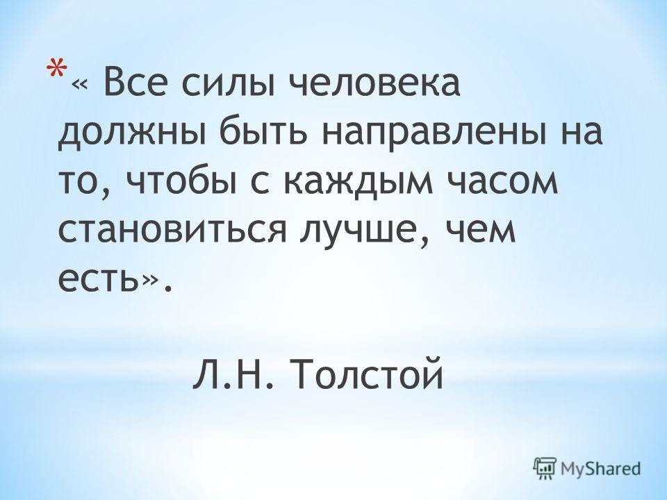 * « Все силы человека должны быть направлены на то, чтобы с каждым часом становиться лучше, чем есть». Л.Н. Толстой