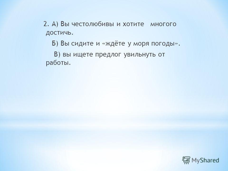 2. А) Вы честолюбивы и хотите многого достичь. Б) Вы сидите и «ждёте у моря погоды». В) вы ищете предлог увильнуть от работы.