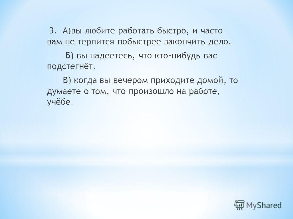 3. А)вы любите работать быстро, и часто вам не терпится побыстрее закончить дело. Б) вы надеетесь, что кто-нибудь вас подстегнёт. В) когда вы вечером приходите домой, то думаете о том, что произошло на работе, учёбе.