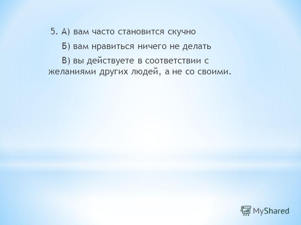 5. А) вам часто становится скучно Б) вам нравиться ничего не делать В) вы действуете в соответствии с желаниями других людей, а не со своими.