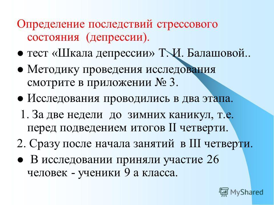 Определение последствий стрессового состояния (депрессии). тест «Шкала депрессии» Т. И. Балашовой.. Методику проведения исследования смотрите в приложении 3. Исследования проводились в два этапа. 1. За две недели до зимних каникул, т.е. перед подведе