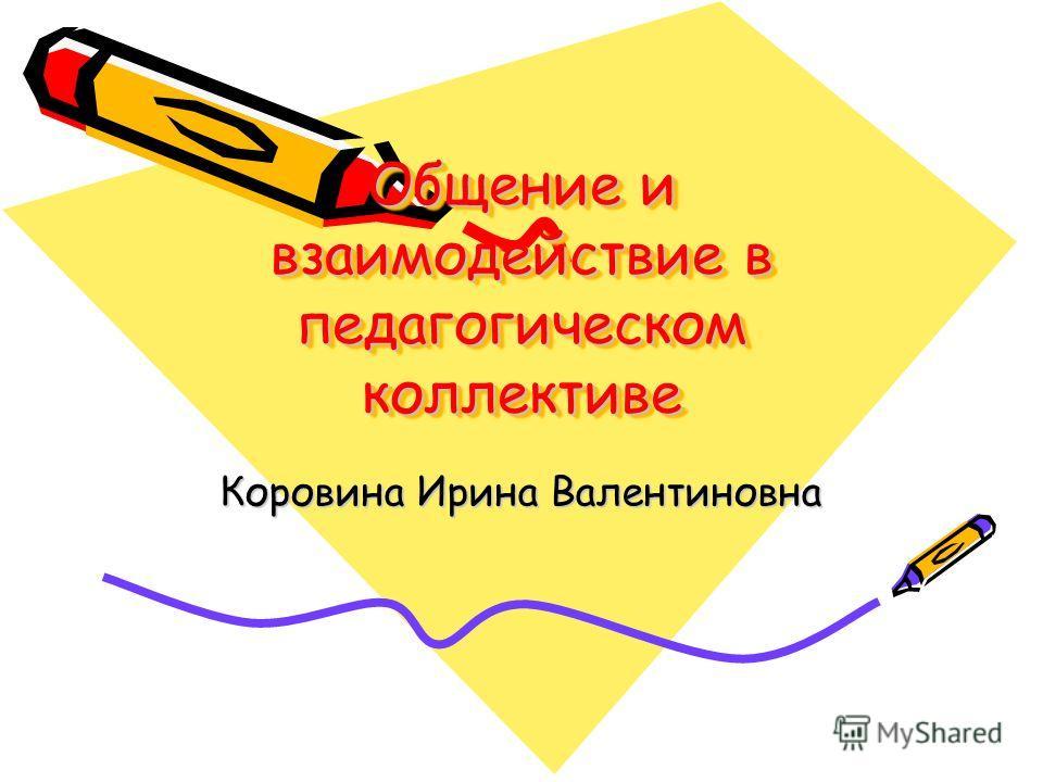 Общение и взаимодействие в педагогическом коллективе Коровина Ирина Валентиновна
