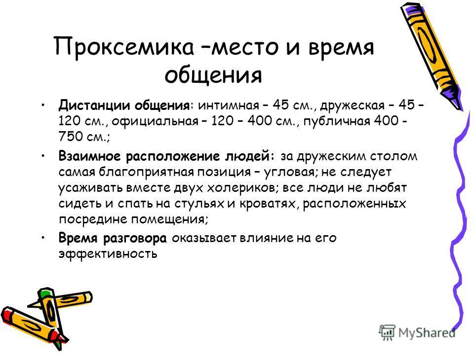 Проксемика –место и время общения Дистанции общения: интимная – 45 см., дружеская – 45 – 120 см., официальная – 120 – 400 см., публичная 400 - 750 см.; Взаимное расположение людей: за дружеским столом самая благоприятная позиция – угловая; не следует
