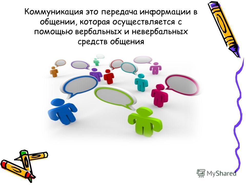 Коммуникация это передача информации в общении, которая осуществляется с помощью вербальных и невербальных средств общения