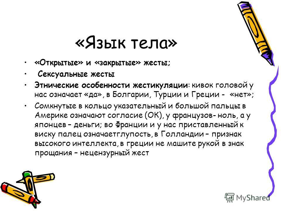 «Язык тела» «Открытые» и «закрытые» жесты; Сексуальные жесты Этнические особенности жестикуляции: кивок головой у нас означает «да», в Болгарии, Турции и Греции - «нет»; Сомкнутые в кольцо указательный и большой пальцы в Америке означают согласие (ОК