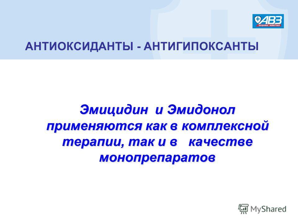 АНТИОКСИДАНТЫ - АНТИГИПОКСАНТЫ Эмицидин и Эмидонол применяются как в комплексной терапии, так и в качестве монопрепаратов Эмицидин и Эмидонол применяются как в комплексной терапии, так и в качестве монопрепаратов