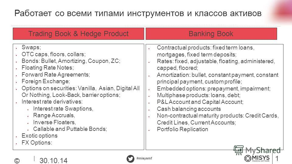 #misysmf Работает со всеми типами инструментов и классов активов 12 © Misys 2014 30.10.14 Trading Book & Hedge ProductBanking Book Contractual products: fixed term loans, mortgages, fixed term deposits; Rates: fixed, adjustable, floating, administere