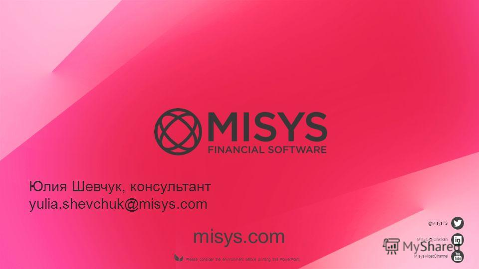 misys.com Please consider the environment before printing this PowerPoint. @MisysFS Misys @ LinkedIn MisysVideoChannel Юлия Шевчук, консультант yulia.shevchuk@misys.com