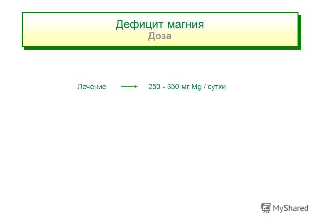 Дефицит магния Доза Дефицит магния Доза Лечение 250 - 350 мг Mg / сутки