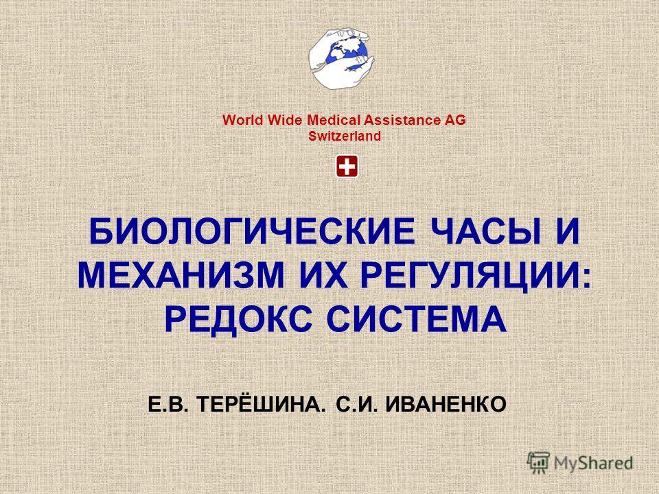 БИОЛОГИЧЕСКИЕ ЧАСЫ И МЕХАНИЗМ ИХ РЕГУЛЯЦИИ: РЕДОКС СИСТЕМА Е.В. ТЕРЁШИНА. С.И. ИВАНЕНКО World Wide Medical Assistance AG Switzerland