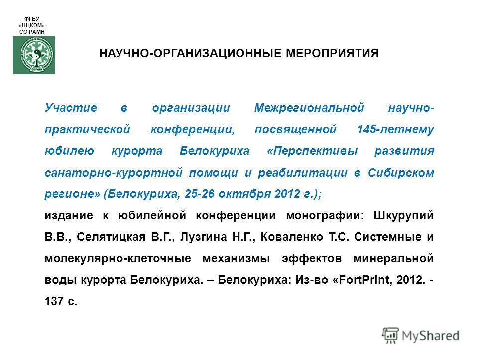 НАУЧНО-ОРГАНИЗАЦИОННЫЕ МЕРОПРИЯТИЯ Участие в организации Межрегиональной научно- практической конференции, посвященной 145-летнему юбилею курорта Белокуриха «Перспективы развития санаторно-курортной помощи и реабилитации в Сибирском регионе» (Белокур