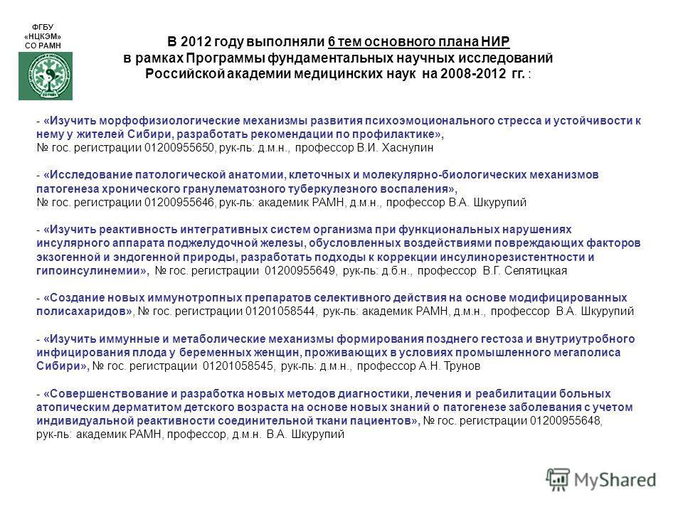В 2012 году выполняли 6 тем основного плана НИР в рамках Программы фундаментальных научных исследований Российской академии медицинских наук на 2008-2012 гг. : - «Изучить морфофизиологические механизмы развития психоэмоционального стресса и устойчиво