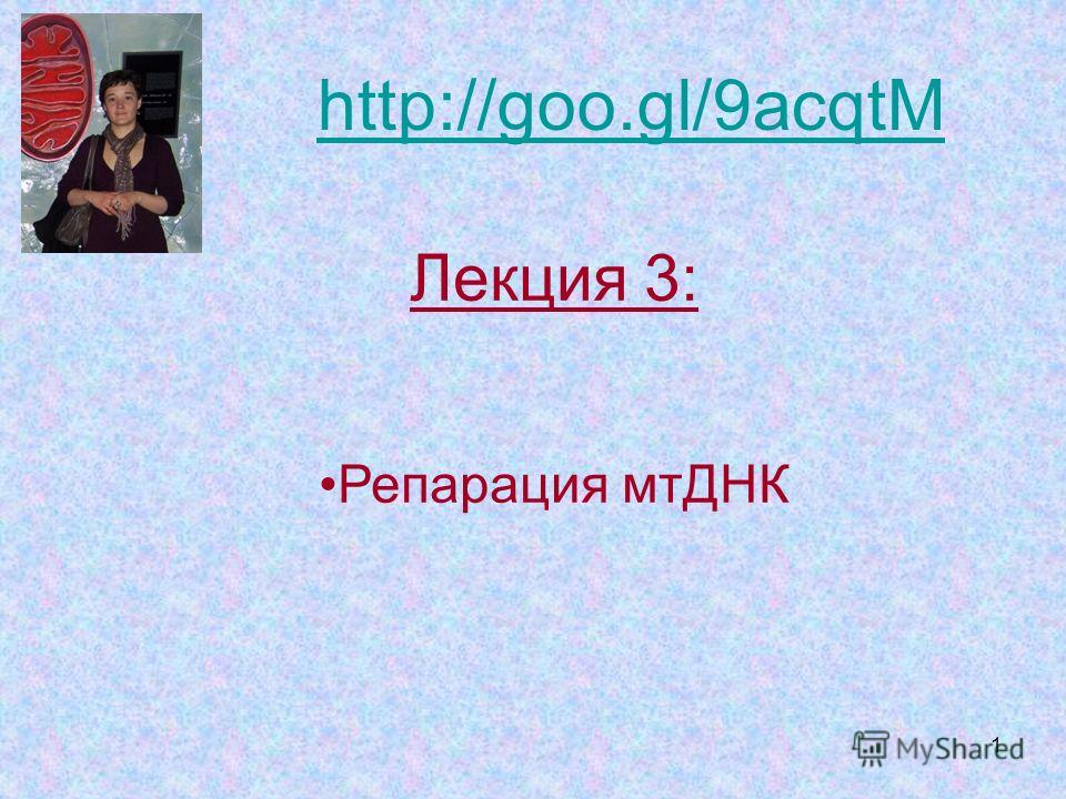 1 Лекция 3: Репарация мтДНК http://goo.gl/9acqtM