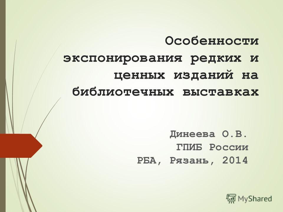 Особенности экспонирования редких и ценных изданий на библиотечных выставках Динеева О.В. ГПИБ России РБА, Рязань, 2014