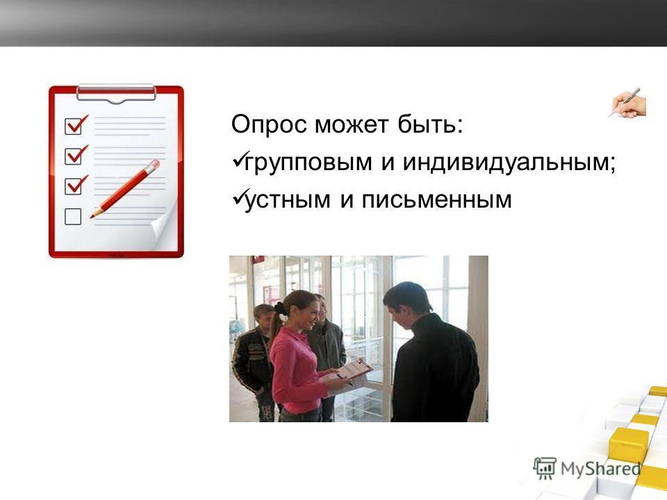 Опрос может быть: групповым и индивидуальным; устным и письменным