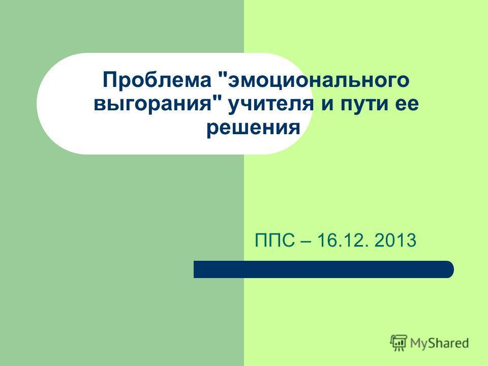 Проблема эмоционального выгорания учителя и пути ее решения ППС – 16.12. 2013