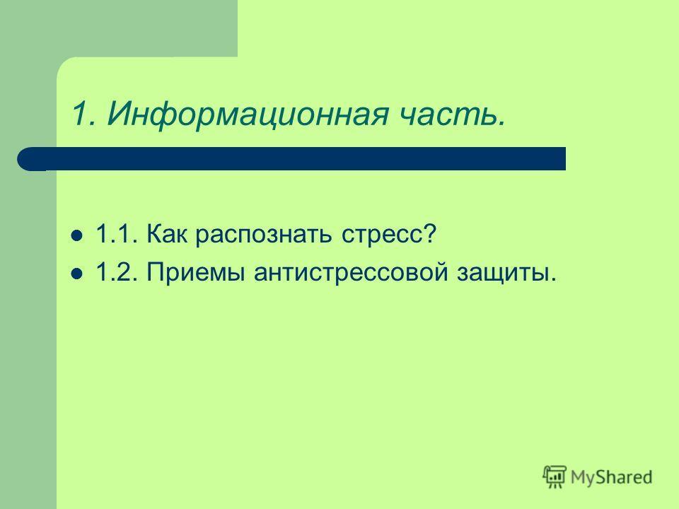 1. Информационная часть. 1.1. Как распознать стресс? 1.2. Приемы антистрессовой защиты.