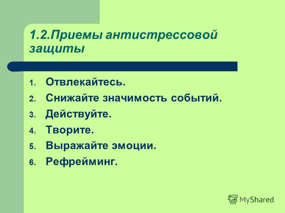 1.2. Приемы антистрессовой защиты 1. Отвлекайтесь. 2. Снижайте значимость событий. 3. Действуйте. 4. Творите. 5. Выражайте эмоции. 6. Рефрейминг.