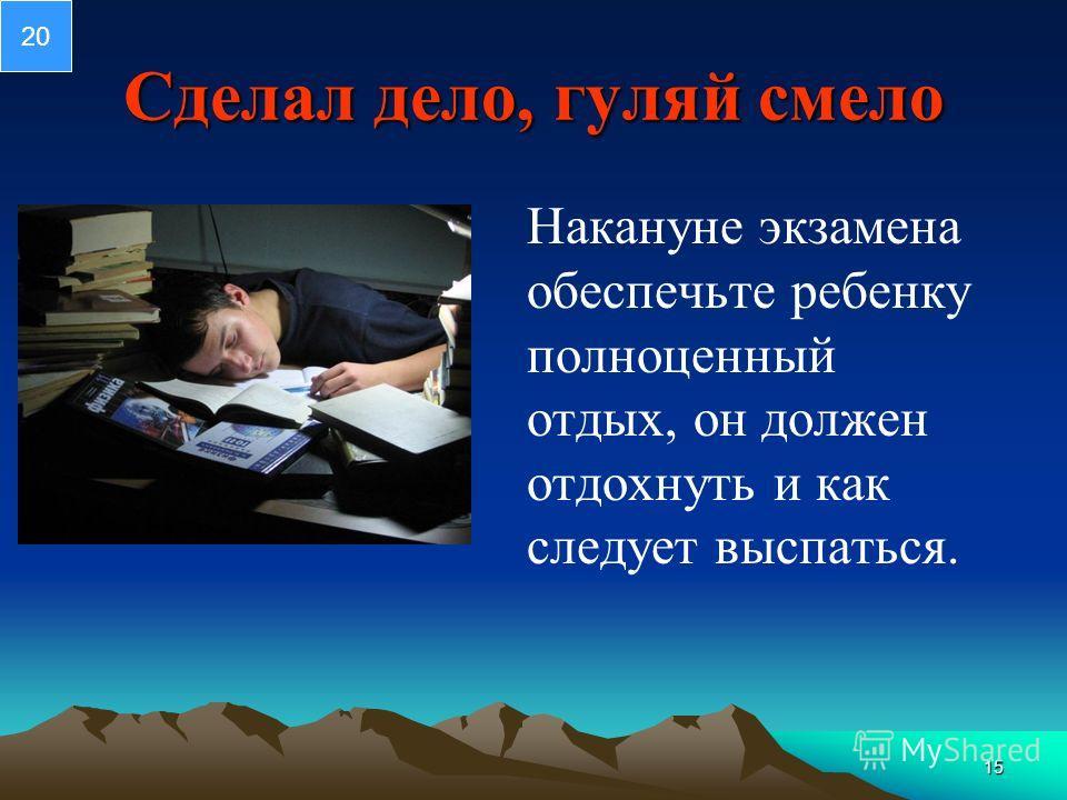 15 Сделал дело, гуляй смело Накануне экзамена обеспечьте ребенку полноценный отдых, он должен отдохнуть и как следует выспаться. 20
