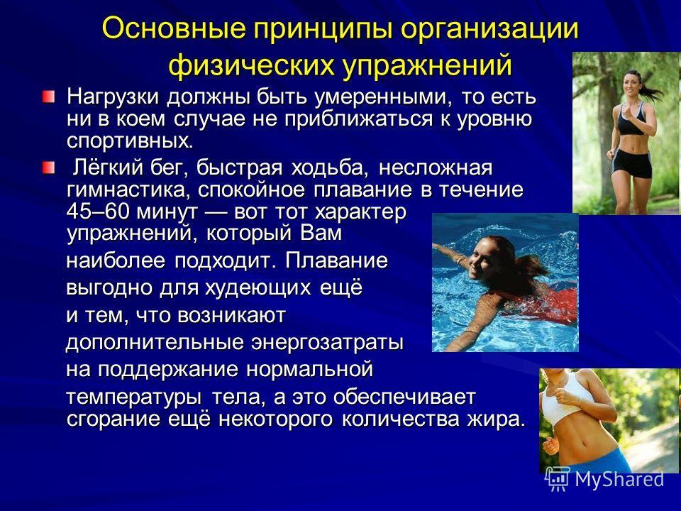 Основные принципы организации физических упражнений Нагрузки должны быть умеренными, то есть ни в коем случае не приближаться к уровню спортивных. Лёгкий бег, быстрая ходьба, несложная гимнастика, спокойное плавание в течение 45–60 минут вот тот хара