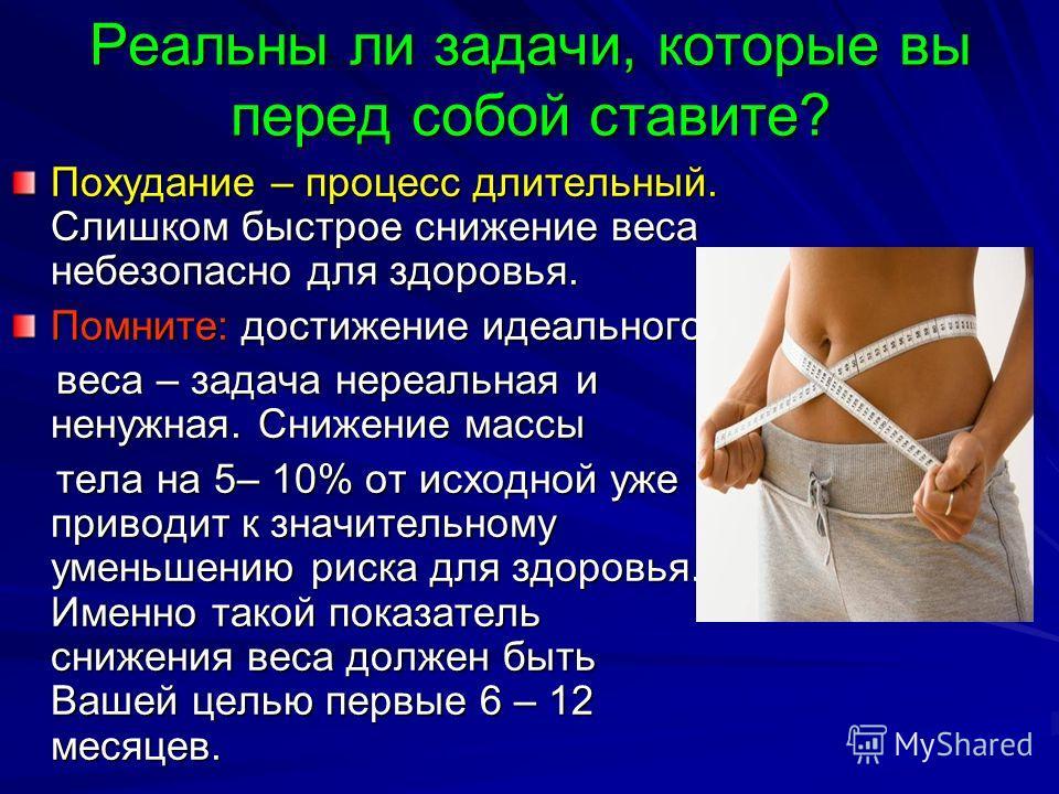 Похудание – процесс длительный. Слишком быстрое снижение веса небезопасно для здоровья. Помните: достижение идеального веса – задача нереальная и ненужная. Снижение массы веса – задача нереальная и ненужная. Снижение массы тела на 5– 10% от исходной