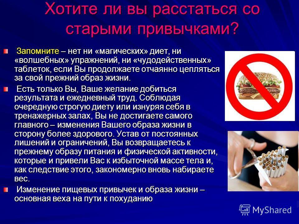 Хотите ли вы расстаться со старыми привычками? Запомните – нет ни «магических» диет, ни «волшебных» упражнений, ни «чудодейственных» таблеток, если Вы продолжаете отчаянно цепляться за свой прежний образ жизни. Запомните – нет ни «магических» диет, н