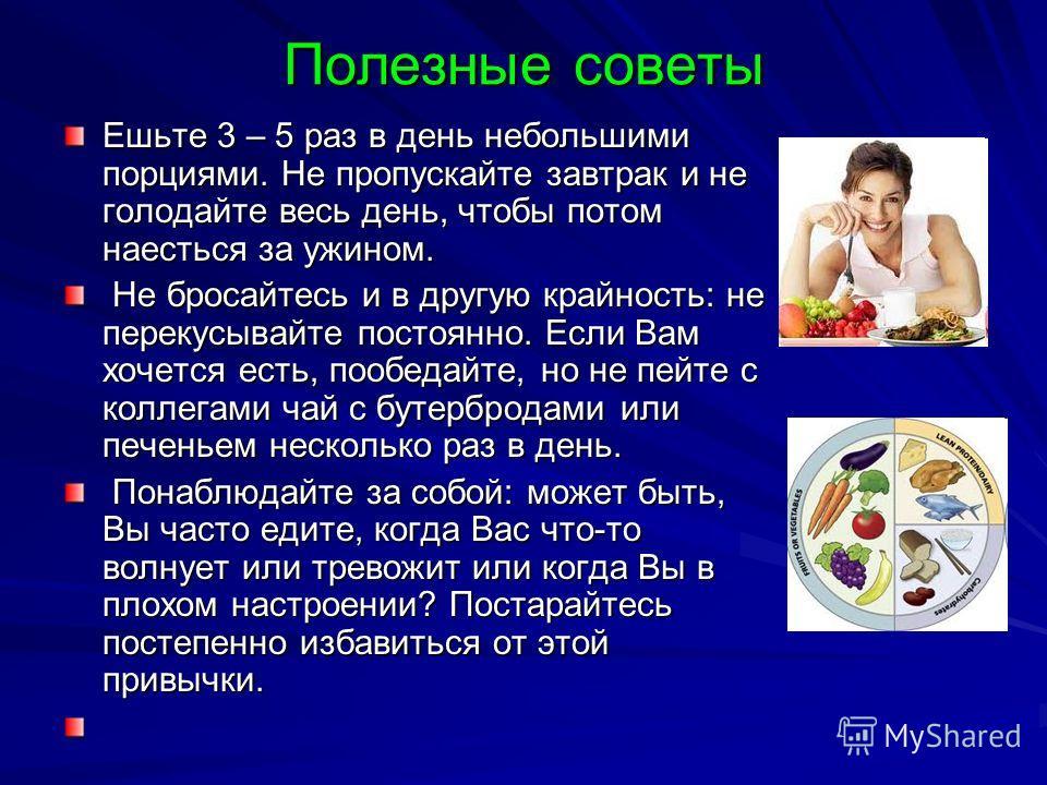 Полезные советы Ешьте 3 – 5 раз в день небольшими порциями. Не пропускайте завтрак и не голодайте весь день, чтобы потом наесться за ужином. Не бросайтесь и в другую крайность: не перекусывайте постоянно. Если Вам хочется есть, пообедайте, но не пейт