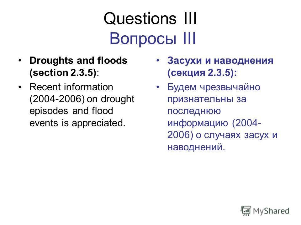 Questions III Вопросы III Droughts and floods (section 2.3.5): Recent information (2004-2006) on drought episodes and flood events is appreciated. Засухи и наводнения (секция 2.3.5): Будем чрезвычайно признательны за последнюю информацию (2004- 2006)