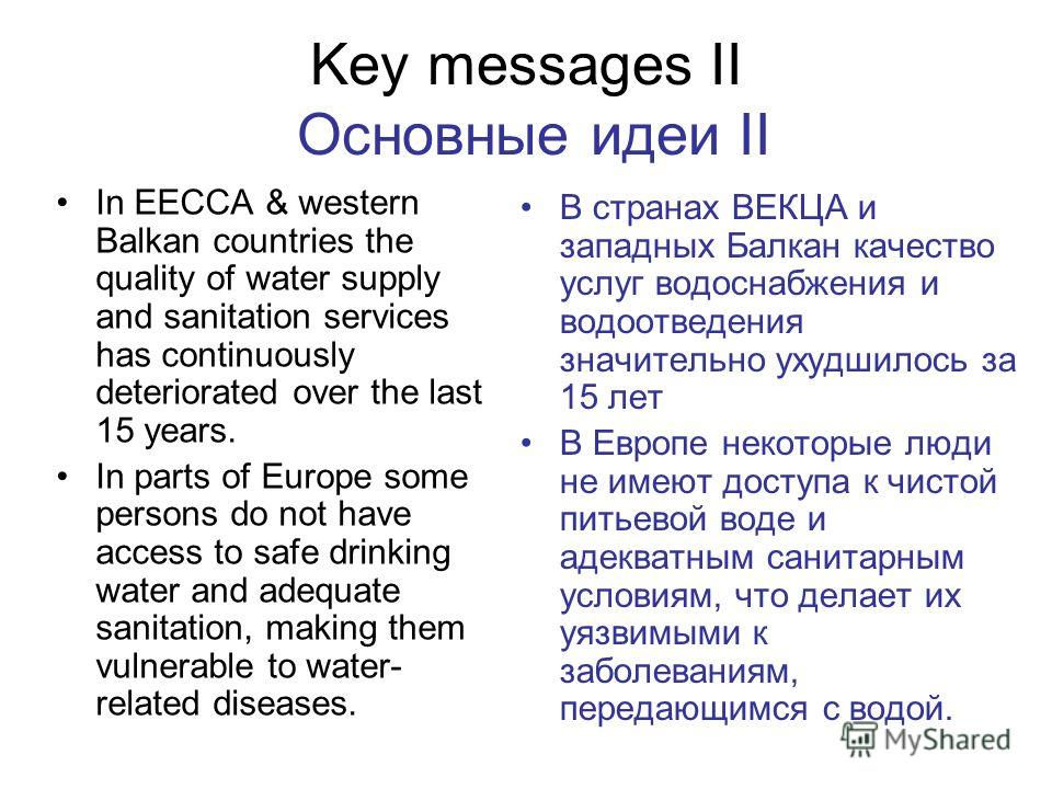 Key messages II Основные идеи II In EECCA & western Balkan countries the quality of water supply and sanitation services has continuously deteriorated over the last 15 years. In parts of Europe some persons do not have access to safe drinking water a