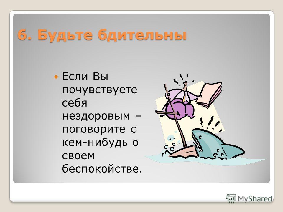 6. Будьте бдительны Если Вы почувствуете себя нездоровым – поговорите с кем-нибудь о своем беспокойстве.