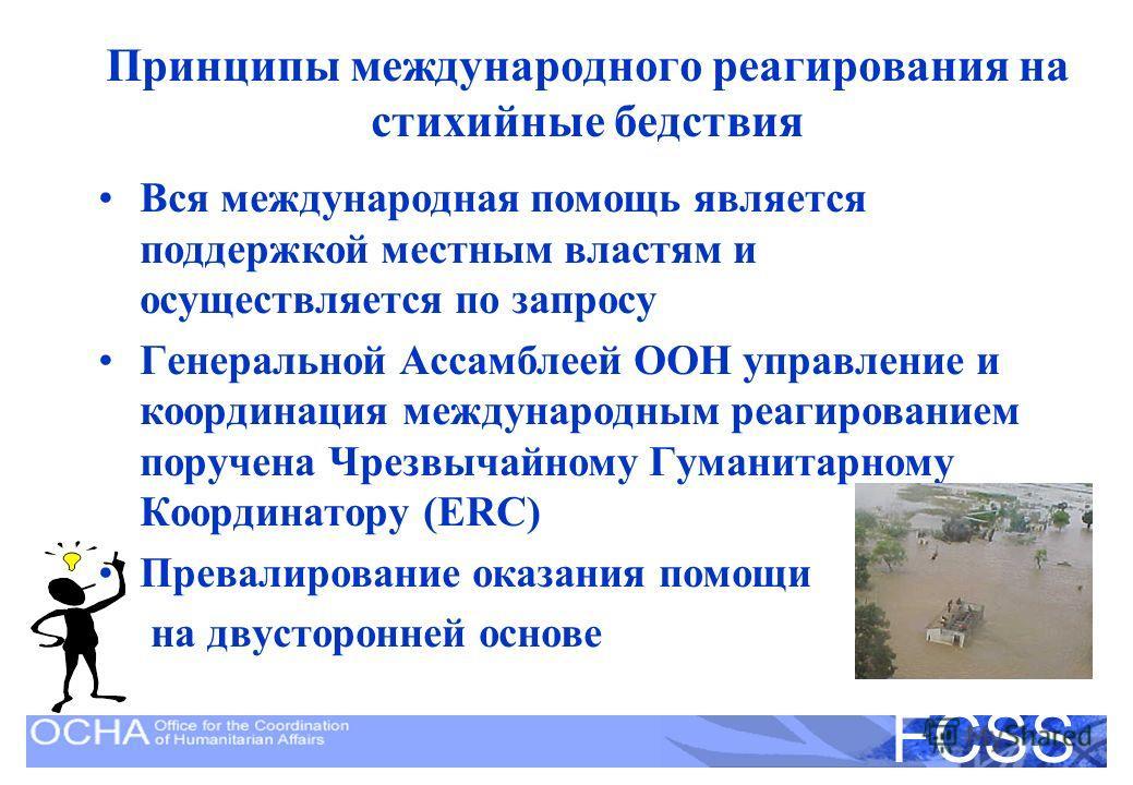United Nations Disaster Assessment and Coordination FCSS Принципы международного реагирования на стихийные бедствия Вся международная помощь является поддержкой местным властям и осуществляется по запросу Генеральной Ассамблеей ООН управление и коорд