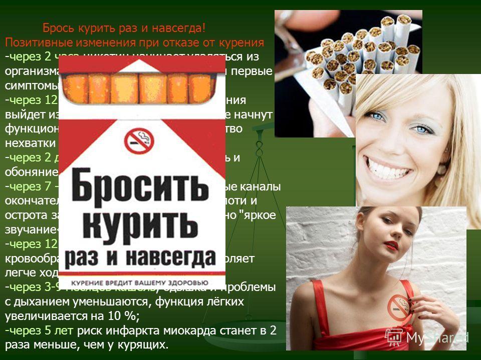 Брось курить раз и навсегда! Позитивные изменения при отказе от курения -через 2 часа никотин начинает удаляться из организма и в этот момент чувствуются первые симптомы отмены; -через 12 часов окись углерода от курения выйдет из организма полностью,