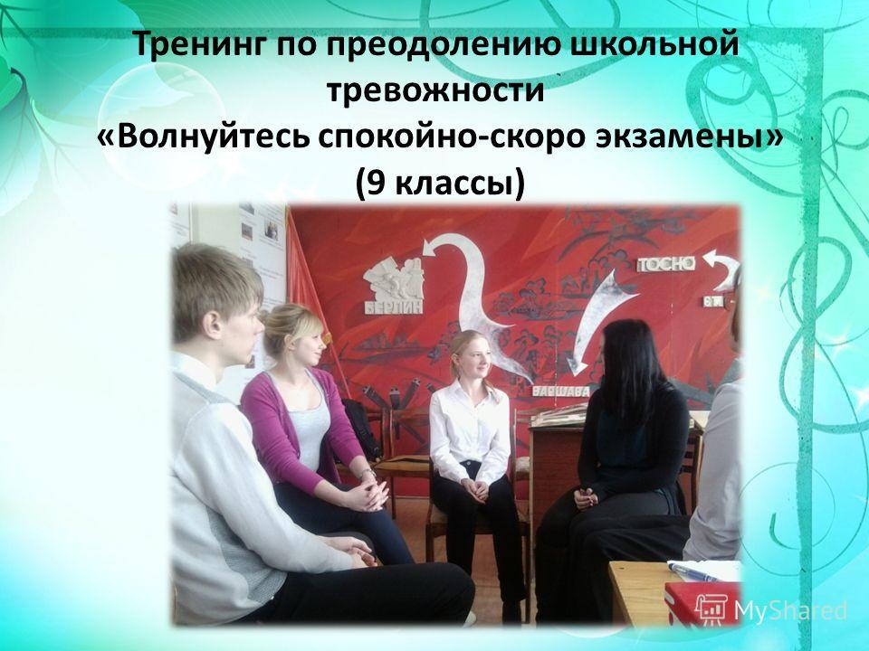 Тренинг по преодолению школьной тревожности «Волнуйтесь спокойно-скоро экзамены» (9 классы)