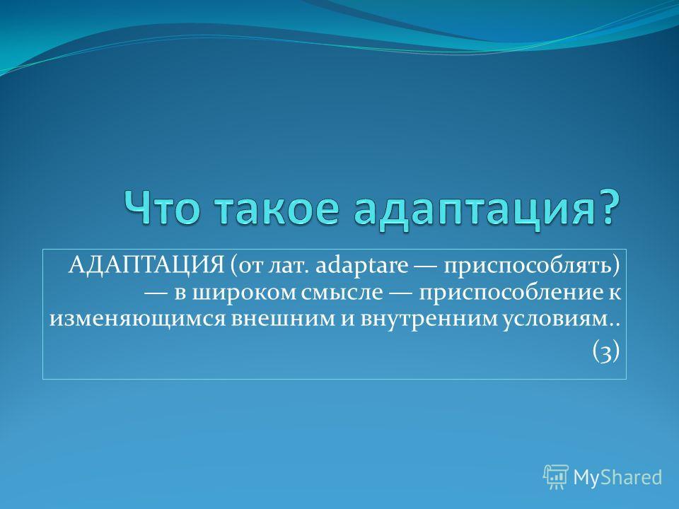 АДАПТАЦИЯ (от лат. adaptare приспособлять) в широком смысле приспособление к изменяющимся внешним и внутренним условиям.. (3)