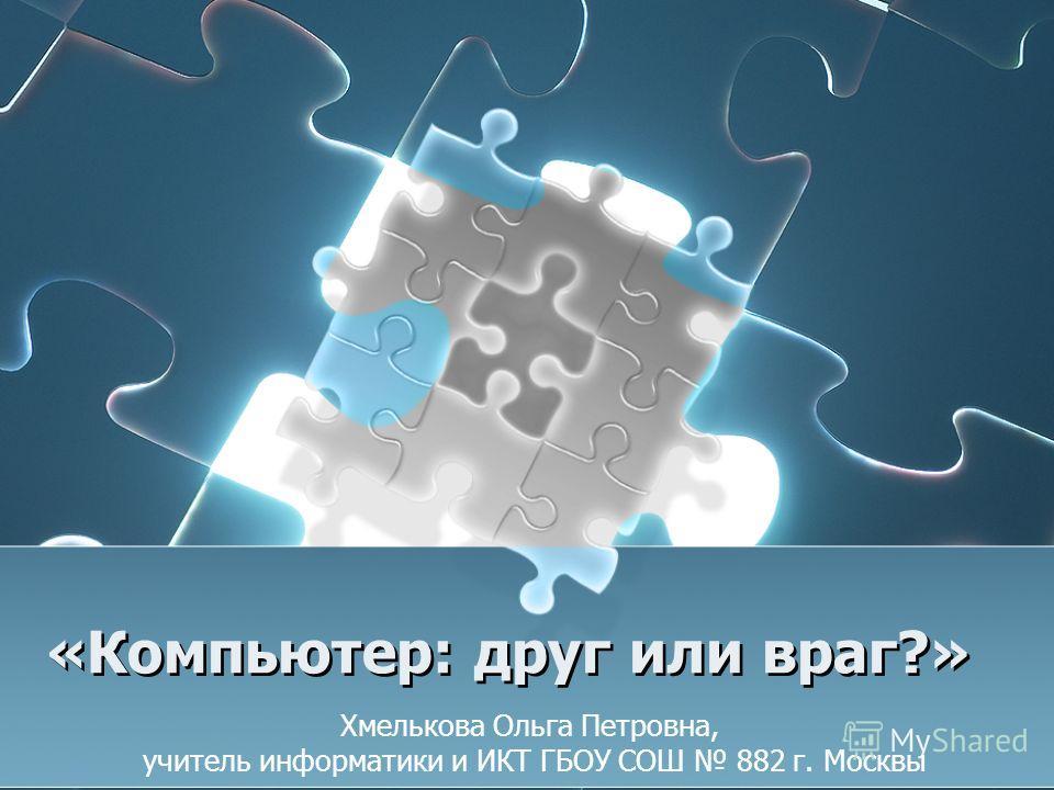 «Компьютер: друг или враг?» Хмелькова Ольга Петровна, учитель информатики и ИКТ ГБОУ СОШ 882 г. Москвы