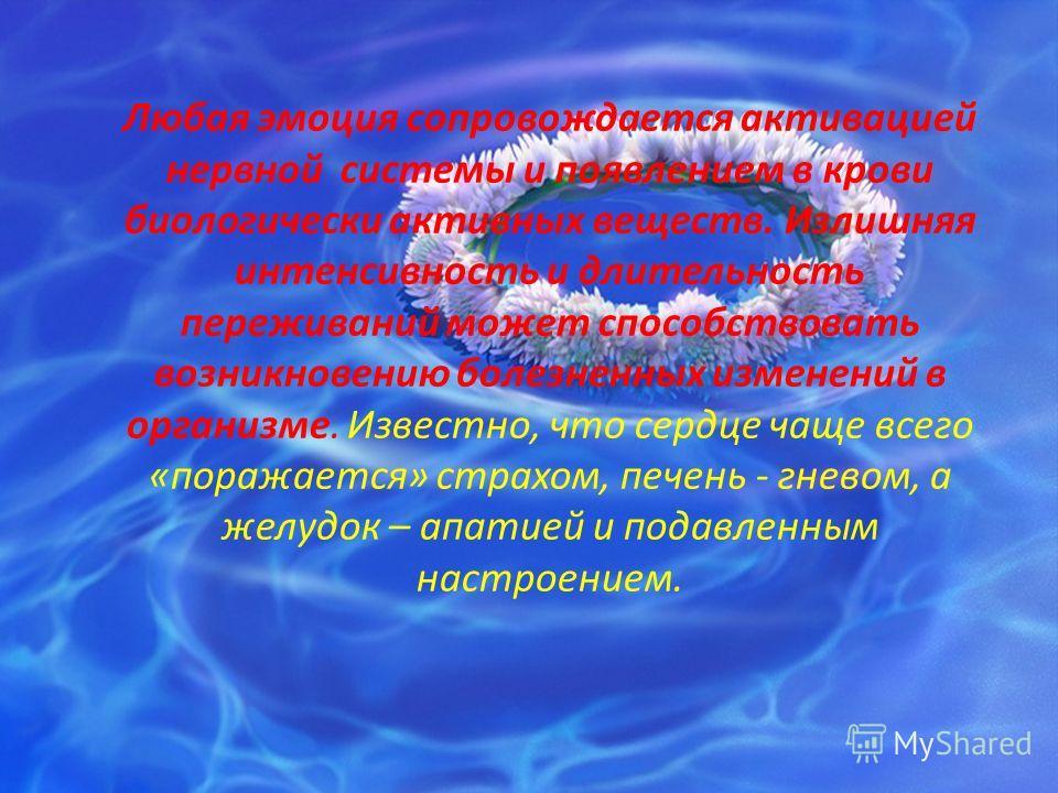 Любая эмоция сопровождается активацией нервной системы и появлением в крови биологически активных веществ. Излишняя интенсивность и длительность переживаний может способствовать возникновению болезненных изменений в организме. Известно, что сердце ча