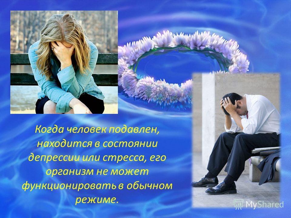 Когда человек подавлен, находится в состоянии депрессии или стресса, его организм не может функционировать в обычном режиме.