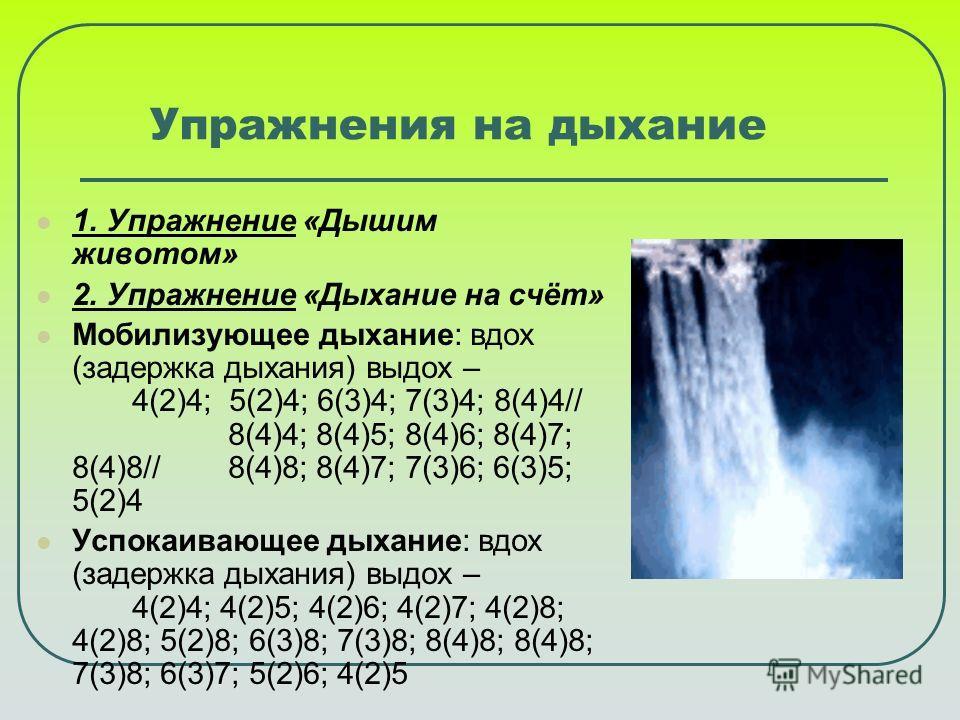 Упражнения на дыхание 1. Упражнение «Дышим животом» 2. Упражнение «Дыхание на счёт» Мобилизующее дыхание: вдох (задержка дыхания) выдох – 4(2)4; 5(2)4; 6(3)4; 7(3)4; 8(4)4// 8(4)4; 8(4)5; 8(4)6; 8(4)7; 8(4)8// 8(4)8; 8(4)7; 7(3)6; 6(3)5; 5(2)4 Успока