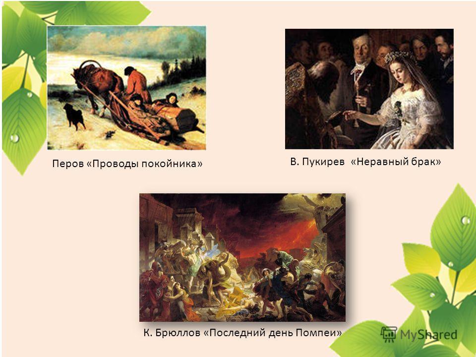 Перов «Проводы покойника» В. Пукирев «Неравный брак» К. Брюллов «Последний день Помпеи»