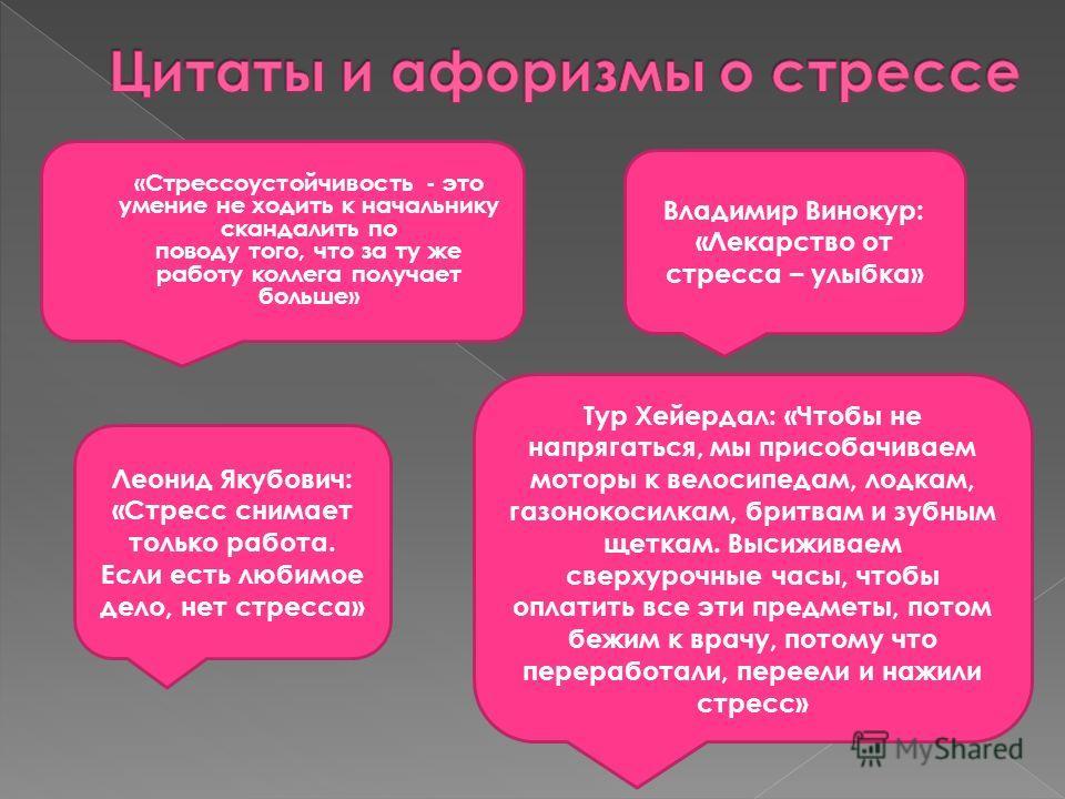 Леонид Якубович: «Стресс снимает только работа. Если есть любимое дело, нет стресса» «Стрессоустойчивость - это умение не ходить к начальнику скандалить по поводу того, что за ту же работу коллега получает больше» Владимир Винокур: «Лекарство от стре