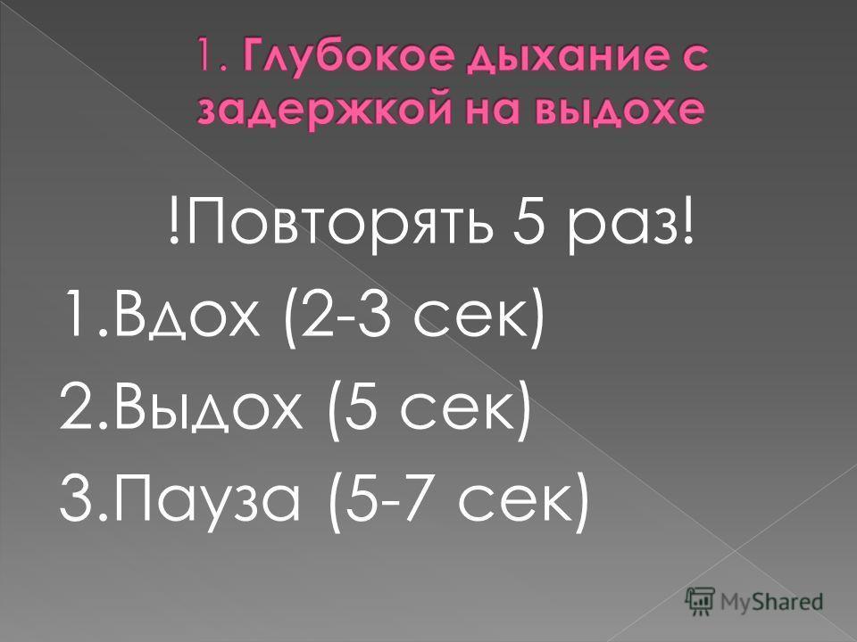 !Повторять 5 раз! 1. Вдох (2-3 сек) 2. Выдох (5 сек) 3. Пауза (5-7 сек)