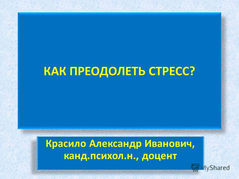 КАК ПРЕОДОЛЕТЬ СТРЕСС? Красило Александр Иванович, канд.психол.н., доцент