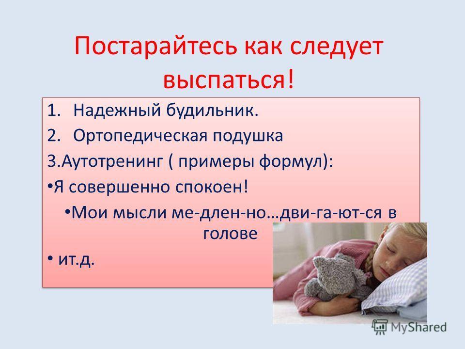 Постарайтесь как следует выспаться! 1. Надежный будильник. 2. Ортопедическая подушка 3. Аутотренинг ( примеры формул): Я совершенно спокоен! Мои мысли ме-длен-но…дви-га-ют-ся в голове ит.д. 1. Надежный будильник. 2. Ортопедическая подушка 3. Аутотрен