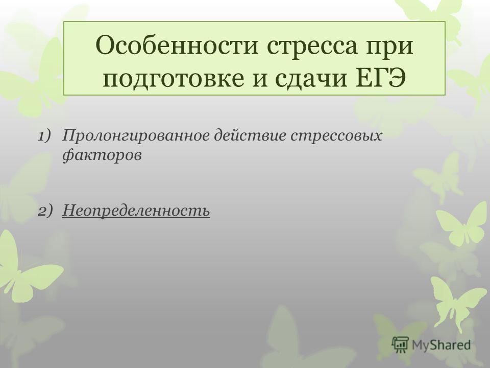 Особенности стресса при подготовке и сдачи ЕГЭ 1)Пролонгированное действие стрессовых факторов 2)Неопределенность