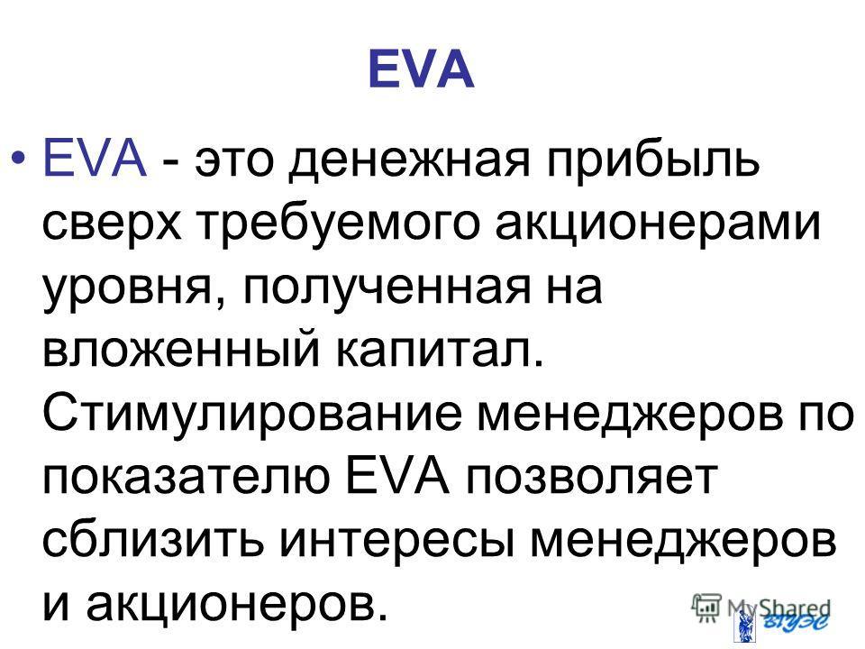 EVA - это денежная прибыль сверх требуемого акционерами уровня, полученная на вложенный капитал. Стимулирование менеджеров по показателю EVA позволяет сблизить интересы менеджеров и акционеров. EVA