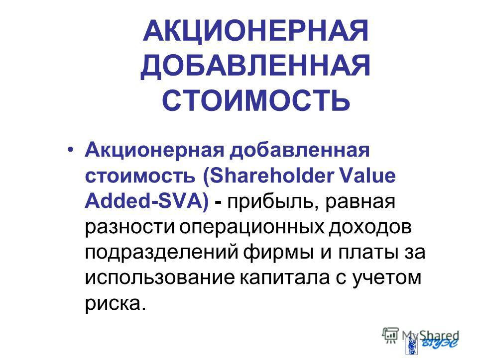 Акционерная добавленная стоимость (Shareholder Value Added-SVA) - прибыль, равная разности операционных доходов подразделений фирмы и платы за использование капитала с учетом риска. АКЦИОНЕРНАЯ ДОБАВЛЕННАЯ СТОИМОСТЬ