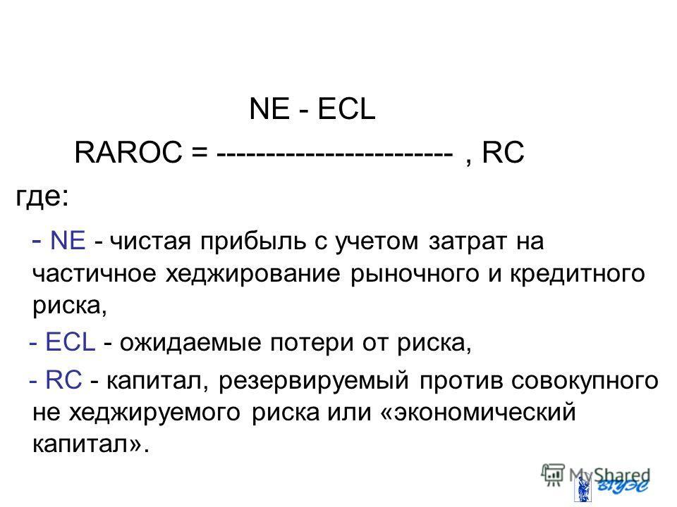 NE - ECL RAROC = ------------------------, RC где: - NE - чистая прибыль с учетом затрат на частичное хеджирование рыночного и кредитного риска, - ECL - ожидаемые потери от риска, - RC - капитал, резервируемый против совокупного не хеджируемого риска