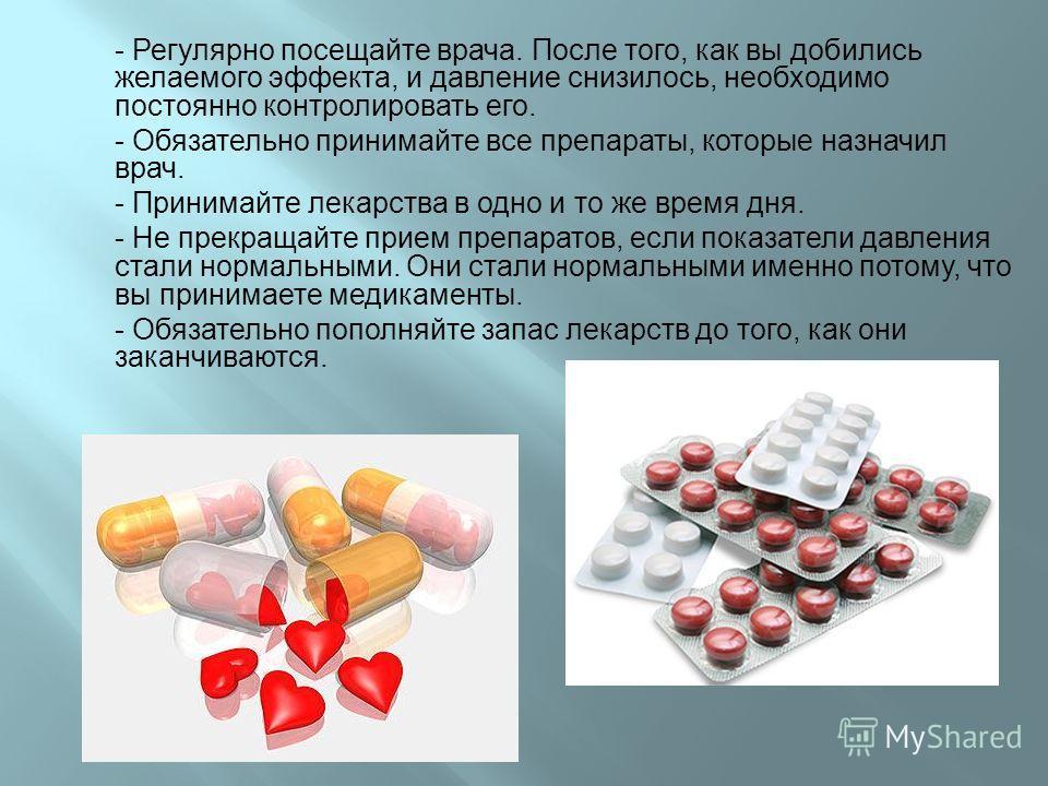 - Регулярно посещайте врача. После того, как вы добились желаемого эффекта, и давление снизилось, необходимо постоянно контролировать его. - Обязательно принимайте все препараты, которые назначил врач. - Принимайте лекарства в одно и то же время дня.