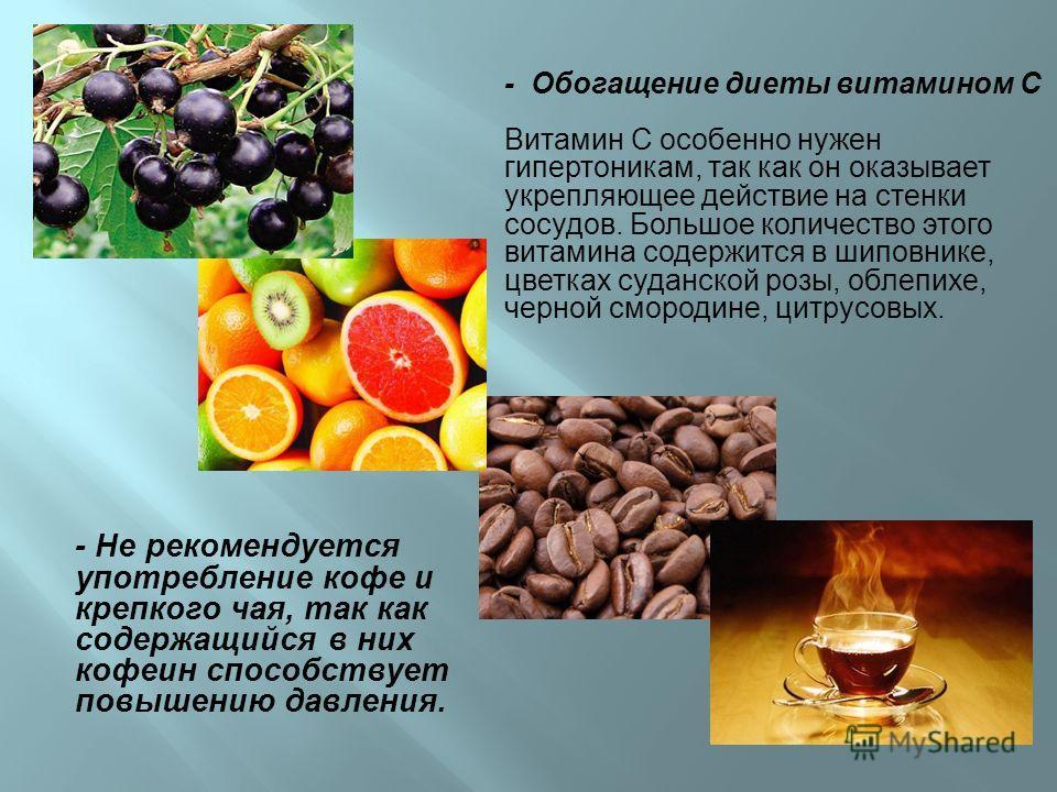 - Обогащение диеты витамином С Витамин С особенно нужен гипертоникам, так как он оказывает укрепляющее действие на стенки сосудов. Большое количество этого витамина содержится в шиповнике, цветках суданской розы, облепихе, черной смородине, цитрусовы
