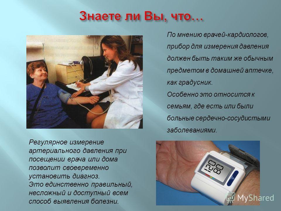 По мнению врачей - кардиологов, прибор для измерения давления должен быть таким же обычным предметом в домашней аптечке, как градусник. Особенно это относится к семьям, где есть или были больные сердечно - сосудистыми заболеваниями. Регулярное измере